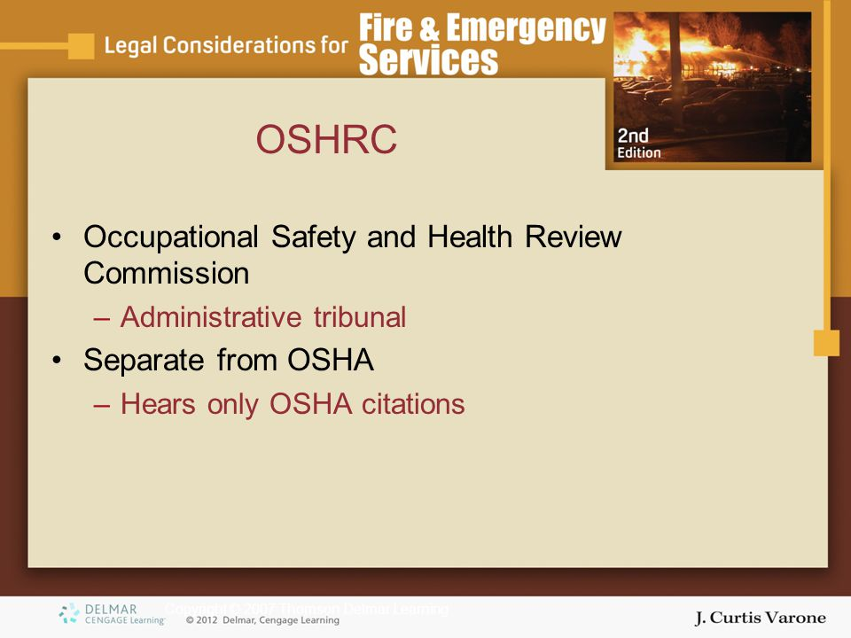 Copyright © 2007 Thomson Delmar Learning OSHRC Occupational Safety and Health Review Commission –Administrative tribunal Separate from OSHA –Hears only OSHA citations