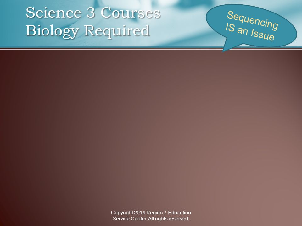 Science 3 Courses Biology Required Science 3 Courses Biology Required Sequencing IS an Issue Copyright 2014 Region 7 Education Service Center.
