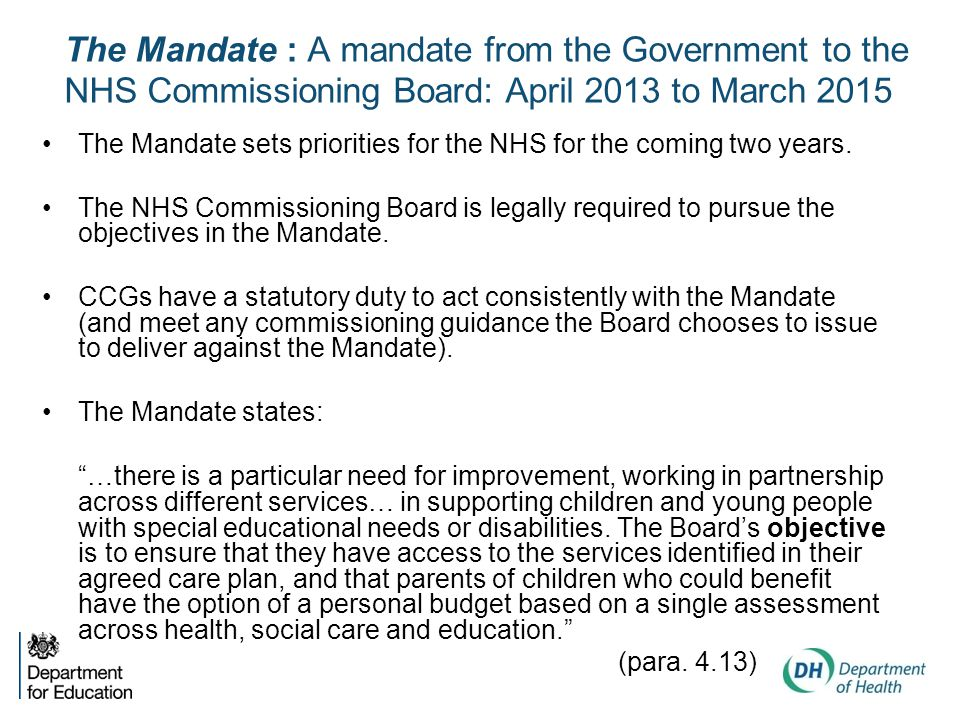 The Mandate : A mandate from the Government to the NHS Commissioning Board: April 2013 to March 2015 The Mandate sets priorities for the NHS for the coming two years.