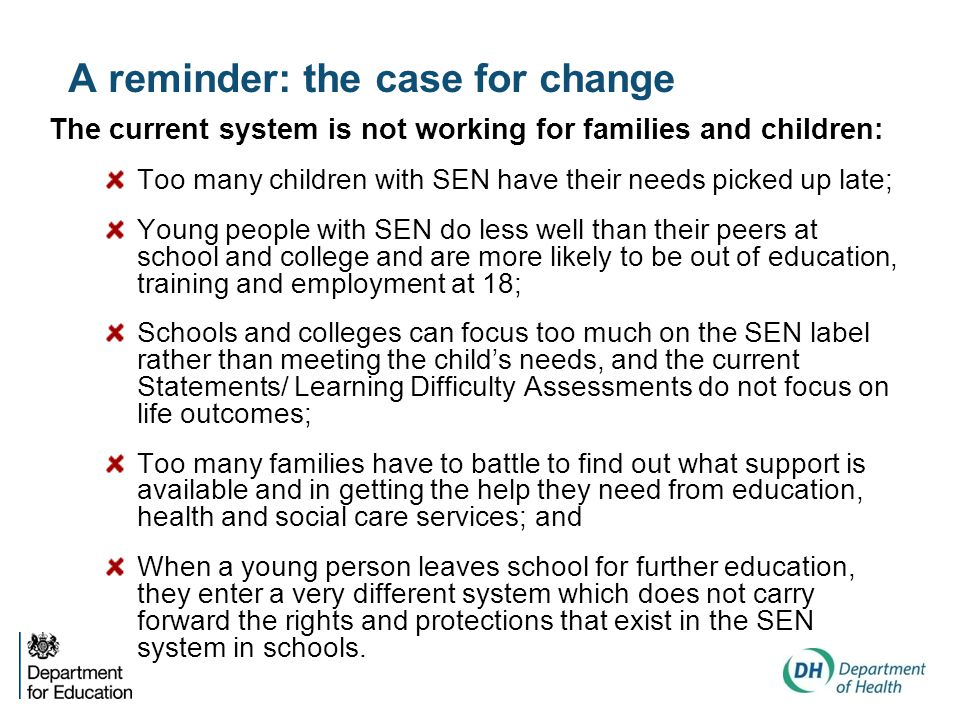 A reminder: the case for change The current system is not working for families and children: Too many children with SEN have their needs picked up late; Young people with SEN do less well than their peers at school and college and are more likely to be out of education, training and employment at 18; Schools and colleges can focus too much on the SEN label rather than meeting the child's needs, and the current Statements/ Learning Difficulty Assessments do not focus on life outcomes; Too many families have to battle to find out what support is available and in getting the help they need from education, health and social care services; and When a young person leaves school for further education, they enter a very different system which does not carry forward the rights and protections that exist in the SEN system in schools.