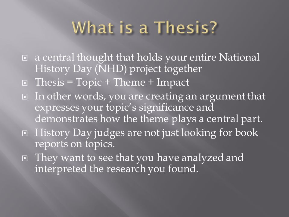 Also Known As A Thesis Statement.  A Central Thought That Holds Your  Entire National History Day (NHD) Project Together  Thesis = Topic + Theme  + Impact. - Ppt Download