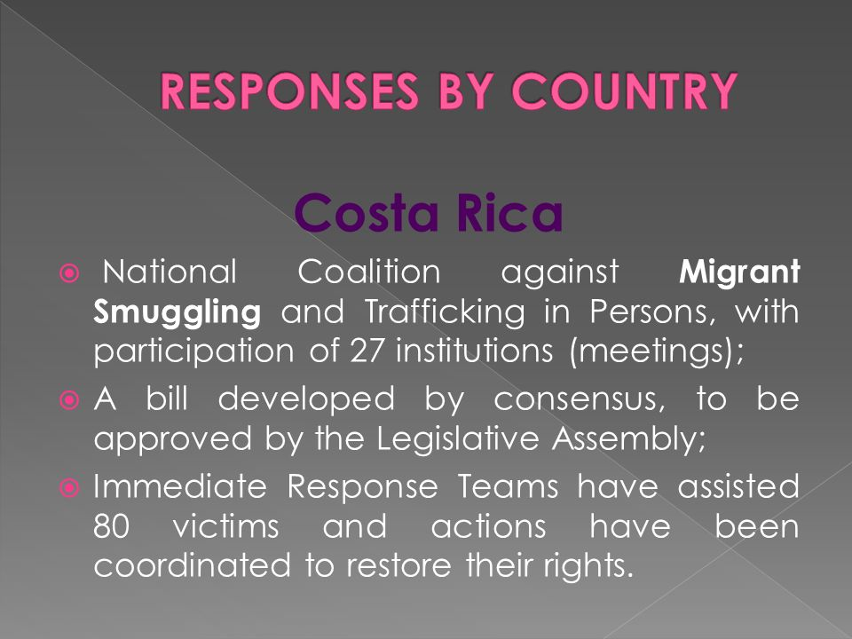 Costa Rica  National Coalition against Migrant Smuggling and Trafficking in Persons, with participation of 27 institutions (meetings);  A bill developed by consensus, to be approved by the Legislative Assembly;  Immediate Response Teams have assisted 80 victims and actions have been coordinated to restore their rights.