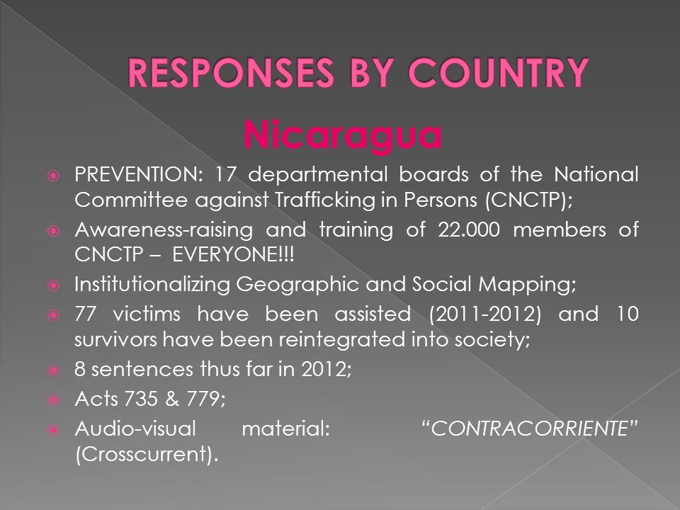 Nicaragua  PREVENTION: 17 departmental boards of the National Committee against Trafficking in Persons (CNCTP);  Awareness-raising and training of members of CNCTP – EVERYONE!!.
