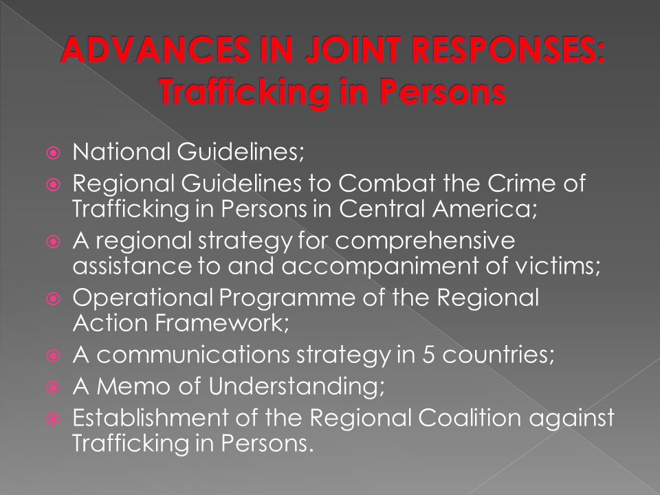  National Guidelines;  Regional Guidelines to Combat the Crime of Trafficking in Persons in Central America;  A regional strategy for comprehensive assistance to and accompaniment of victims;  Operational Programme of the Regional Action Framework;  A communications strategy in 5 countries;  A Memo of Understanding;  Establishment of the Regional Coalition against Trafficking in Persons.