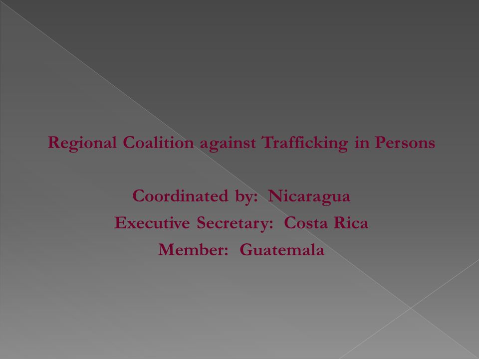 Regional Coalition against Trafficking in Persons Coordinated by: Nicaragua Executive Secretary: Costa Rica Member: Guatemala