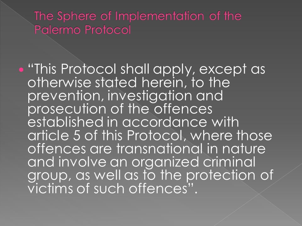 This Protocol shall apply, except as otherwise stated herein, to the prevention, investigation and prosecution of the offences established in accordance with article 5 of this Protocol, where those offences are transnational in nature and involve an organized criminal group, as well as to the protection of victims of such offences .