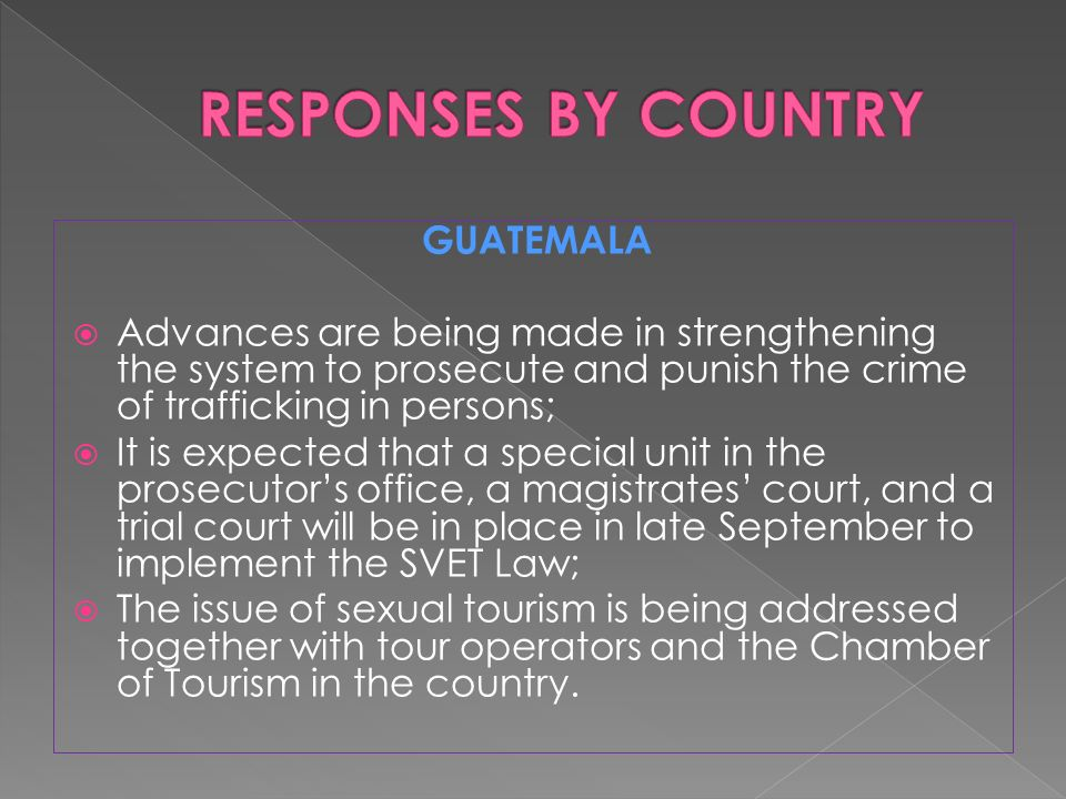 GUATEMALA  Advances are being made in strengthening the system to prosecute and punish the crime of trafficking in persons;  It is expected that a special unit in the prosecutor's office, a magistrates' court, and a trial court will be in place in late September to implement the SVET Law;  The issue of sexual tourism is being addressed together with tour operators and the Chamber of Tourism in the country.