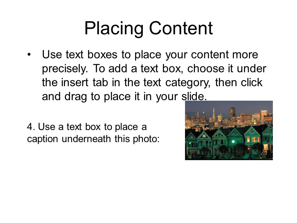 Placing Content Use text boxes to place your content more precisely.