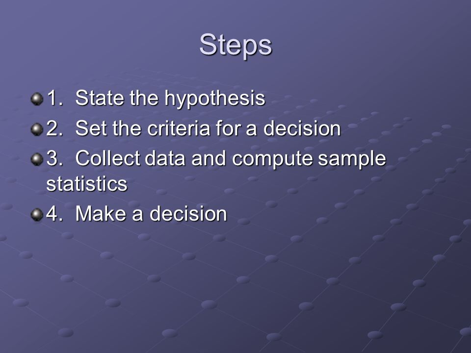 Steps 1. State the hypothesis 2. Set the criteria for a decision 3.
