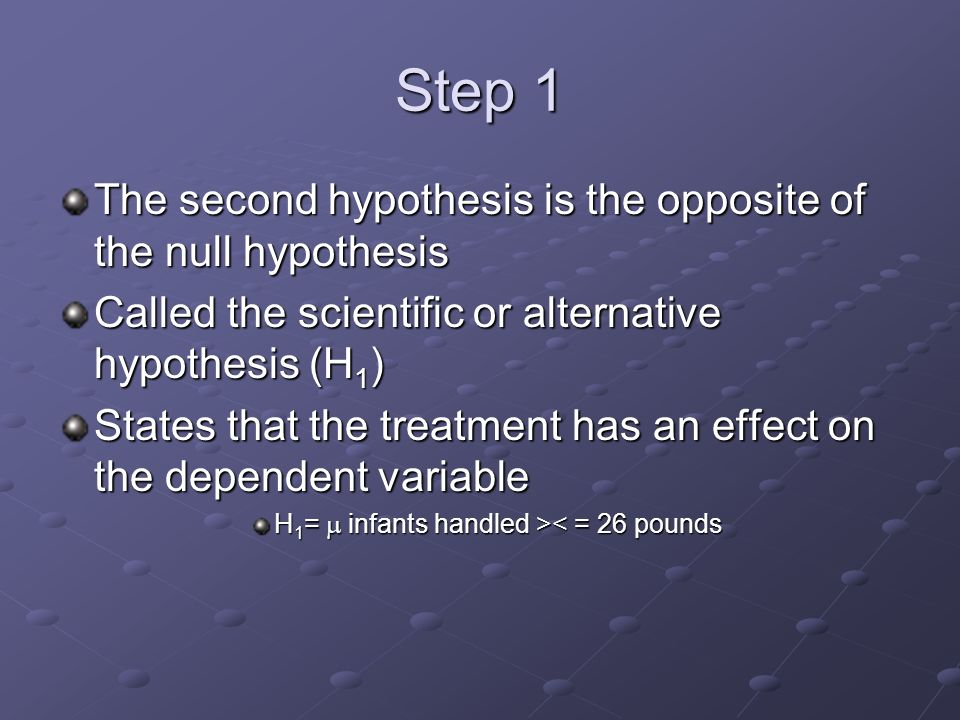 Step 1 The second hypothesis is the opposite of the null hypothesis Called the scientific or alternative hypothesis (H 1 ) States that the treatment has an effect on the dependent variable H 1 =  infants handled > < = 26 pounds
