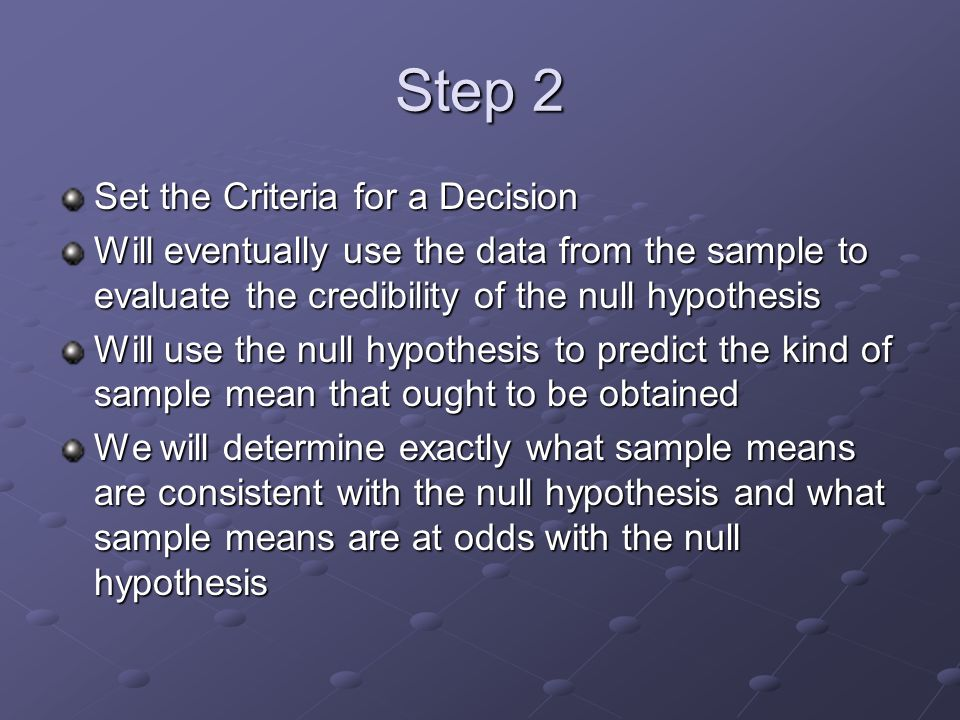 Step 2 Set the Criteria for a Decision Will eventually use the data from the sample to evaluate the credibility of the null hypothesis Will use the null hypothesis to predict the kind of sample mean that ought to be obtained We will determine exactly what sample means are consistent with the null hypothesis and what sample means are at odds with the null hypothesis