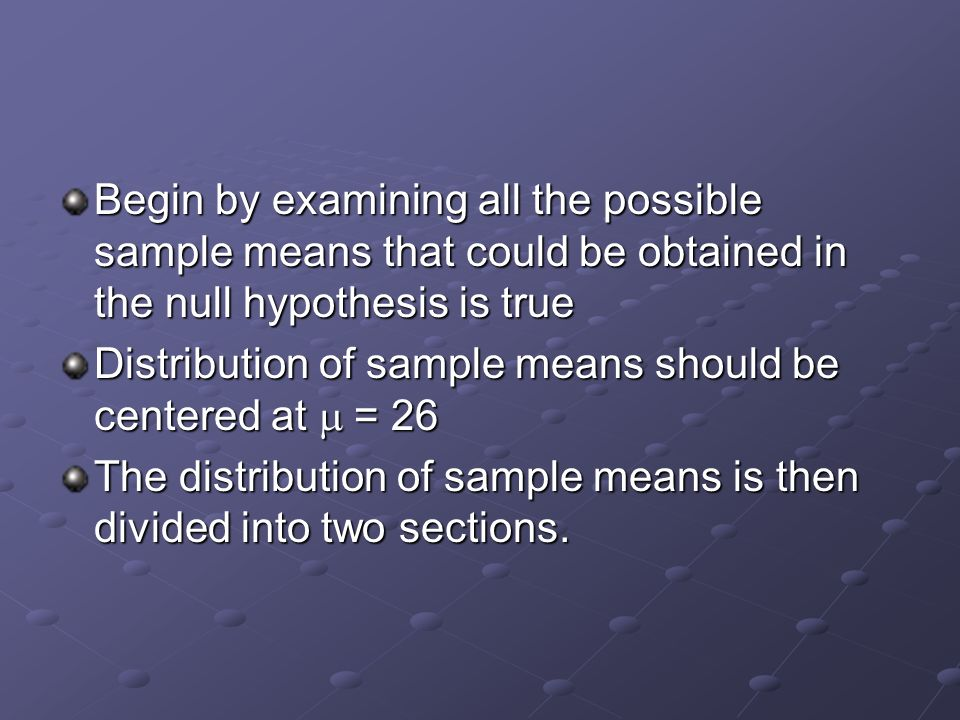 Begin by examining all the possible sample means that could be obtained in the null hypothesis is true Distribution of sample means should be centered at  = 26 The distribution of sample means is then divided into two sections.