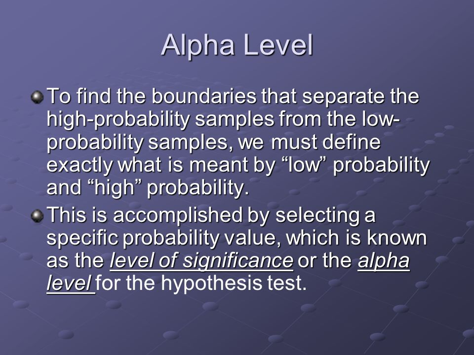 Alpha Level To find the boundaries that separate the high-probability samples from the low- probability samples, we must define exactly what is meant by low probability and high probability.