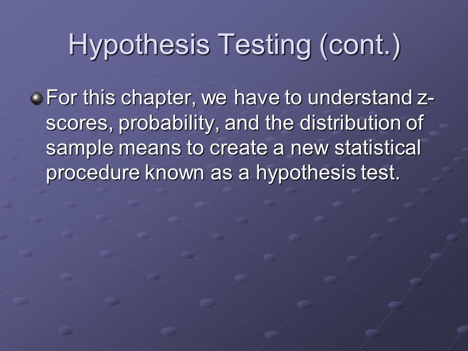Hypothesis Testing (cont.) For this chapter, we have to understand z- scores, probability, and the distribution of sample means to create a new statistical procedure known as a hypothesis test.