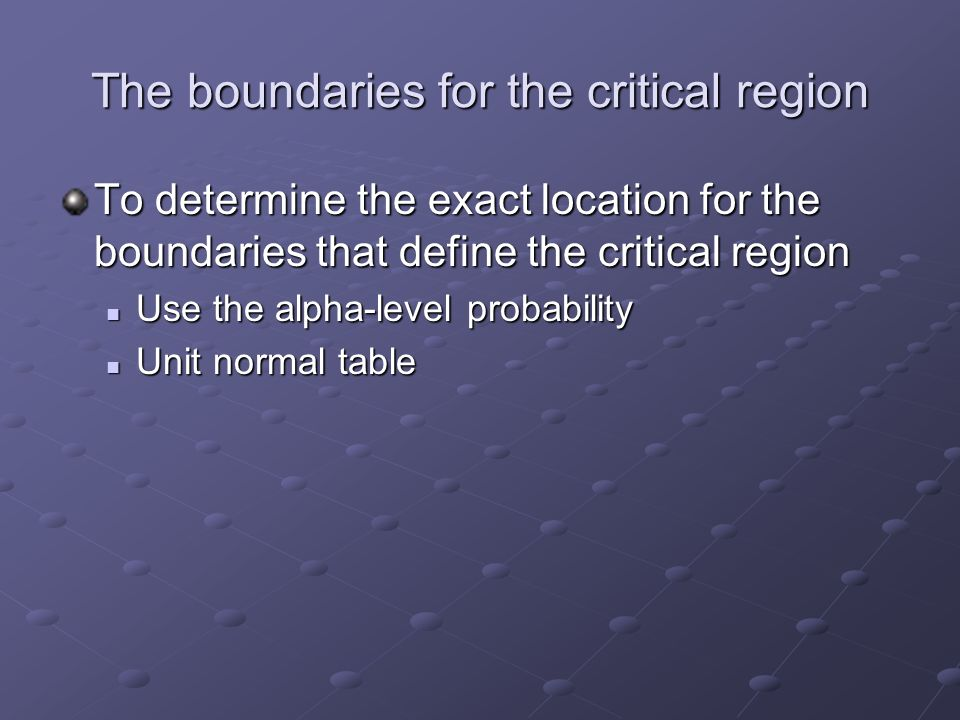 The boundaries for the critical region To determine the exact location for the boundaries that define the critical region Use the alpha-level probability Use the alpha-level probability Unit normal table Unit normal table