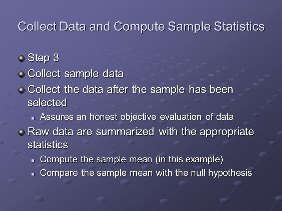 Collect Data and Compute Sample Statistics Step 3 Collect sample data Collect the data after the sample has been selected Assures an honest objective evaluation of data Assures an honest objective evaluation of data Raw data are summarized with the appropriate statistics Compute the sample mean (in this example) Compute the sample mean (in this example) Compare the sample mean with the null hypothesis Compare the sample mean with the null hypothesis
