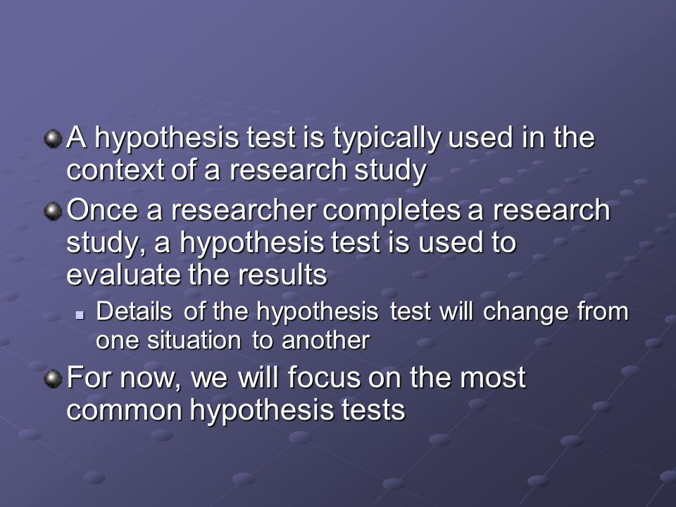 A hypothesis test is typically used in the context of a research study Once a researcher completes a research study, a hypothesis test is used to evaluate the results Details of the hypothesis test will change from one situation to another Details of the hypothesis test will change from one situation to another For now, we will focus on the most common hypothesis tests