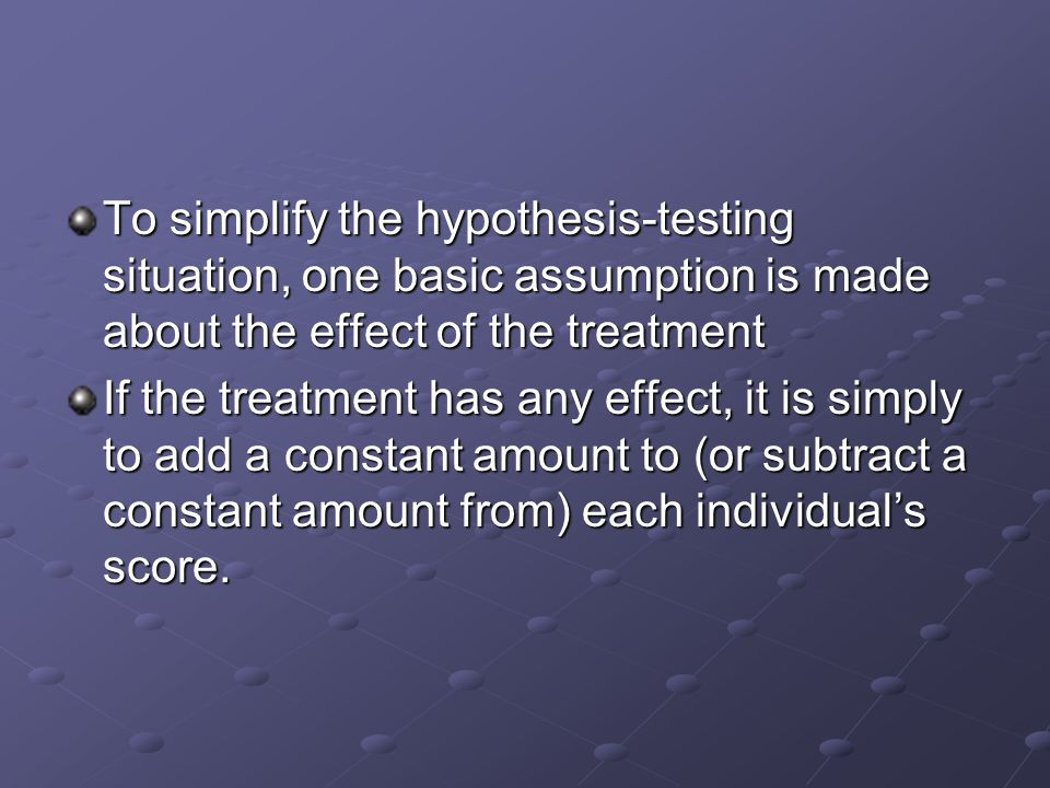 To simplify the hypothesis-testing situation, one basic assumption is made about the effect of the treatment If the treatment has any effect, it is simply to add a constant amount to (or subtract a constant amount from) each individual's score.