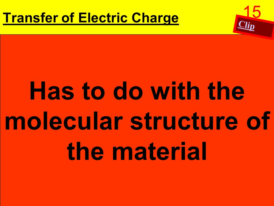 Transfer of Electric Charge Some materials allow electric charge to move freely: Conductors Ex: copper, aluminum Semiconductors: In their natural state they are insulators: Material can be added to the material to increase its conductivity Ex: Silicon and Germanium Some materials do not allow electric charge to move freely: Insulators Ex: glass, rubber Has to do with the molecular structure of the material 15 Clip