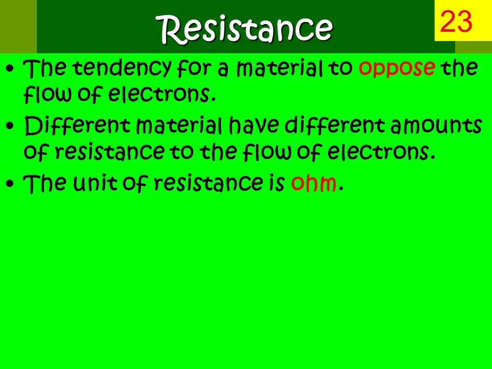 Resistance The tendency for a material to oppose the flow of electrons.