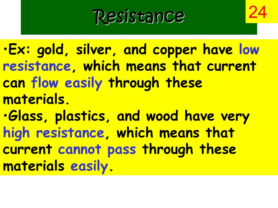 Ex: gold, silver, and copper have low resistance, which means that current can flow easily through these materials.