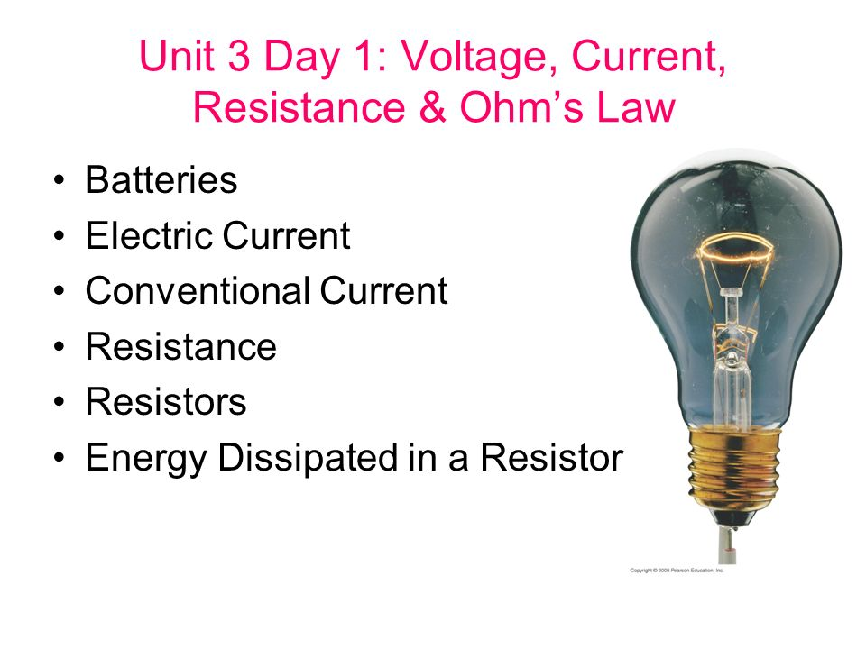 Unit 3 Day 1: Voltage, Current, Resistance & Ohm's Law Batteries Electric Current Conventional Current Resistance Resistors Energy Dissipated in a Resistor