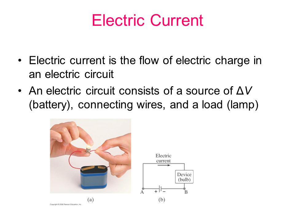 Electric Current Electric current is the flow of electric charge in an electric circuit An electric circuit consists of a source of ΔV (battery), connecting wires, and a load (lamp)