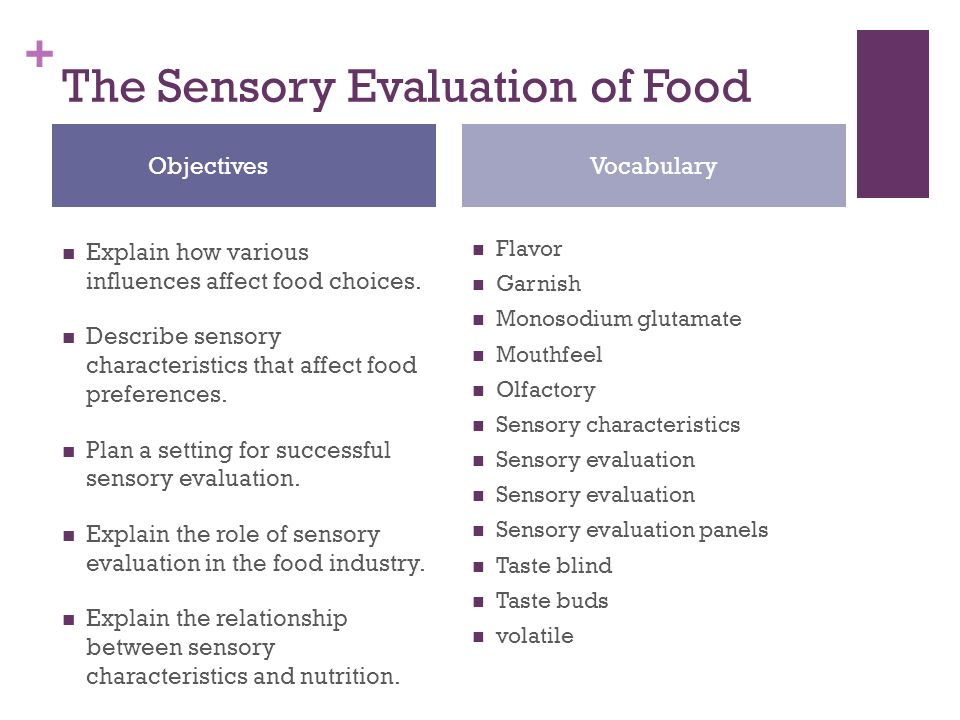 sensory evaluation Sensory evaluation is the process of using your senses to judge a food product this can be done for fun or for marketing purposes to predict potential customers' tastes by examining the food's appearance, tasting the food and creating an ideal environment for the evaluation, you can get.