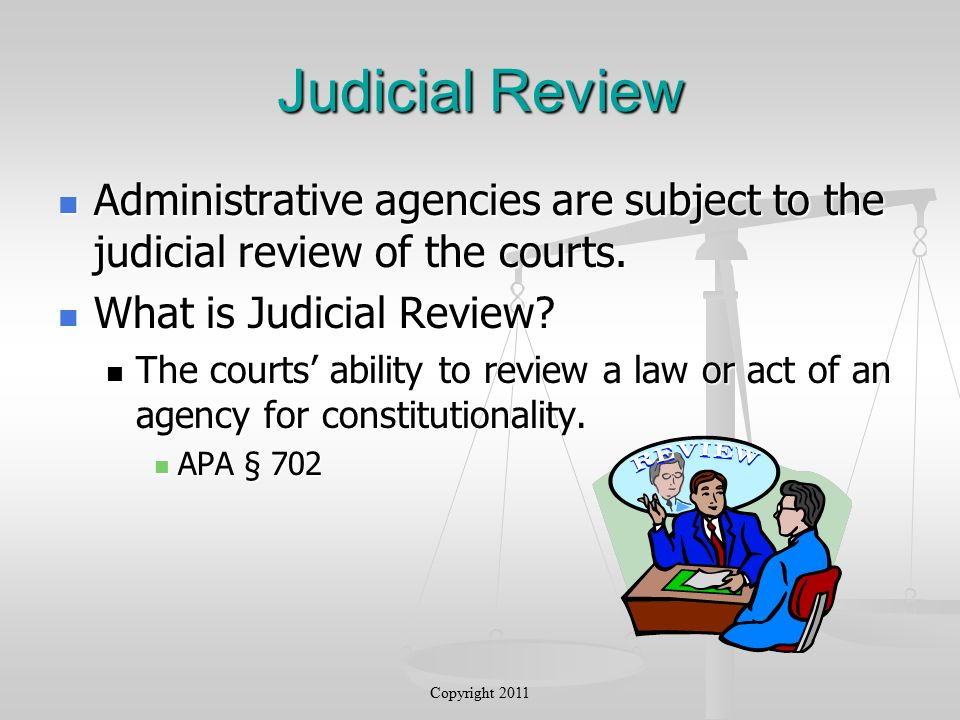 Judicial Review Administrative agencies are subject to the judicial review of the courts.