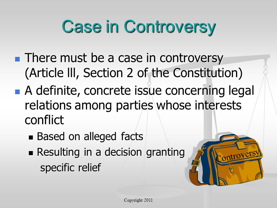 Case in Controversy There must be a case in controversy (Article lll, Section 2 of the Constitution) There must be a case in controversy (Article lll, Section 2 of the Constitution) A definite, concrete issue concerning legal relations among parties whose interests conflict A definite, concrete issue concerning legal relations among parties whose interests conflict Based on alleged facts Based on alleged facts Resulting in a decision granting Resulting in a decision granting specific relief specific relief Controversy Copyright 2011
