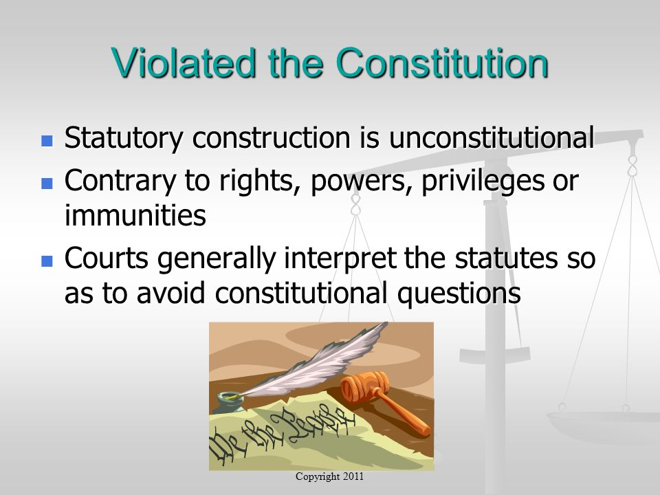 Violated the Constitution Statutory construction is unconstitutional Statutory construction is unconstitutional Contrary to rights, powers, privileges or immunities Contrary to rights, powers, privileges or immunities Courts generally interpret the statutes so as to avoid constitutional questions Courts generally interpret the statutes so as to avoid constitutional questions Copyright 2011