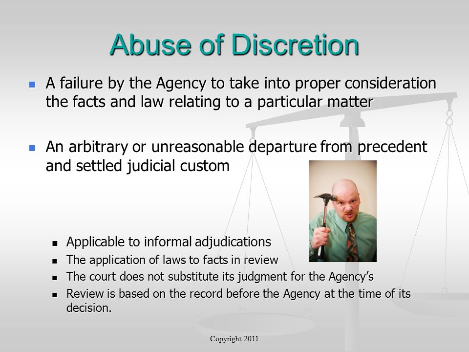 Abuse of Discretion A failure by the Agency to take into proper consideration the facts and law relating to a particular matter A failure by the Agency to take into proper consideration the facts and law relating to a particular matter An arbitrary or unreasonable departure from precedent and settled judicial custom An arbitrary or unreasonable departure from precedent and settled judicial custom Applicable to informal adjudications Applicable to informal adjudications The application of laws to facts in review The application of laws to facts in review The court does not substitute its judgment for the Agency's The court does not substitute its judgment for the Agency's Review is based on the record before the Agency at the time of its decision.