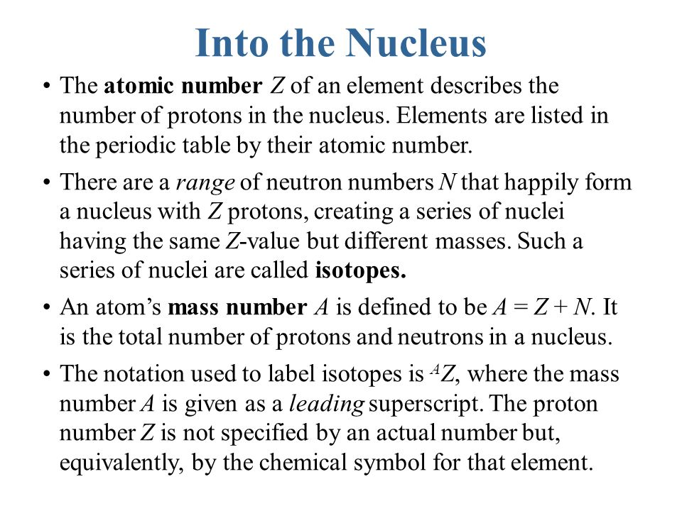 Into the Nucleus The atomic number Z of an element describes the number of protons in the nucleus.