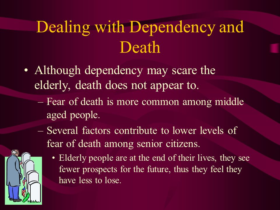 Dealing with Dependency and Death For the middle-old and old-old, dependency and death take on increased significance.