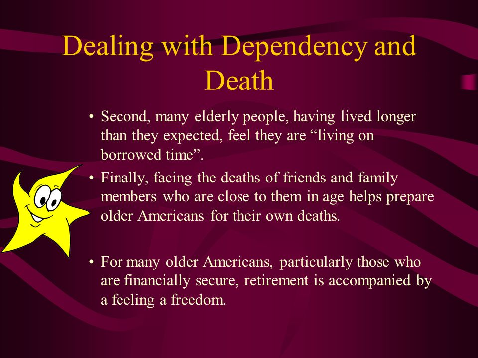 Dealing with Dependency and Death Although dependency may scare the elderly, death does not appear to.