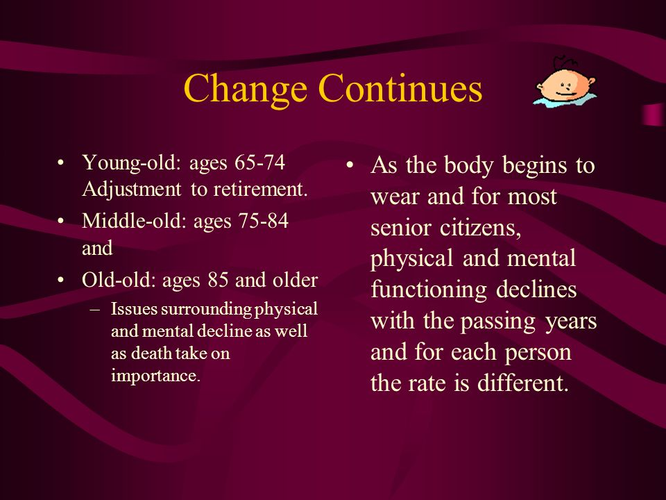 Change Continues People are now living longer. Life at different ages experience different stages.
