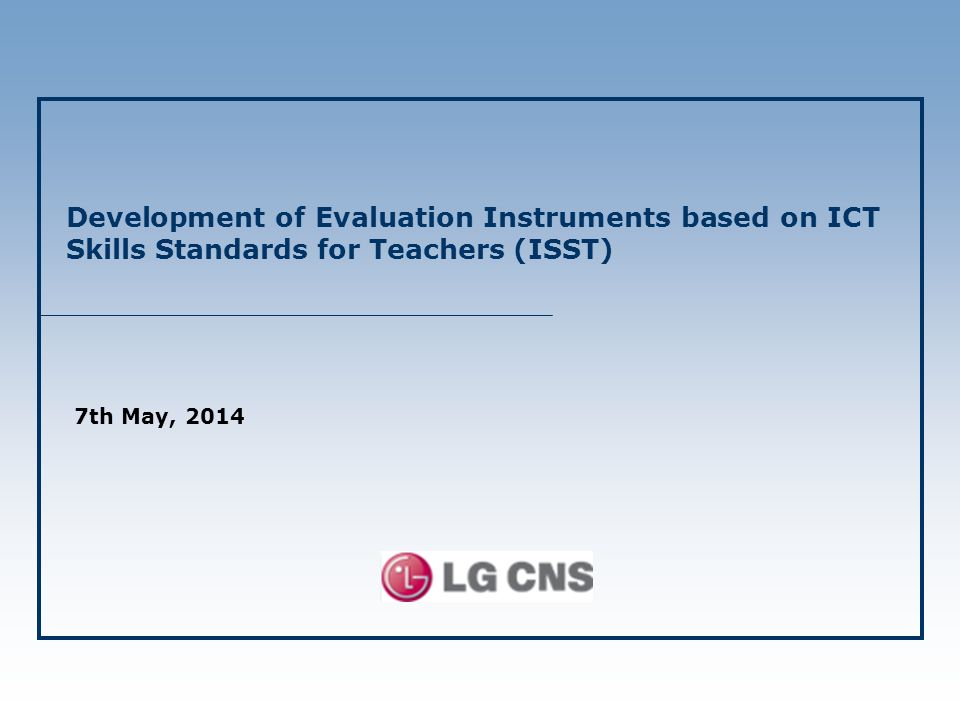 Development of Evaluation Instruments based on ICT Skills Standards for Teachers (ISST) 7th May, 2014