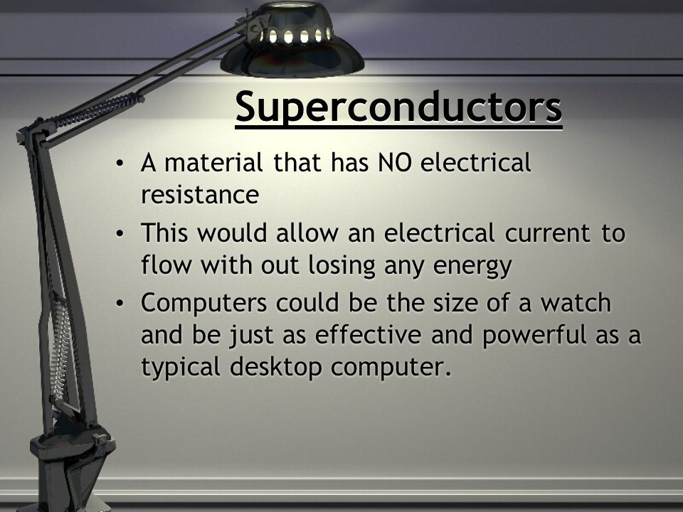 Superconductors A material that has NO electrical resistance This would allow an electrical current to flow with out losing any energy Computers could be the size of a watch and be just as effective and powerful as a typical desktop computer.