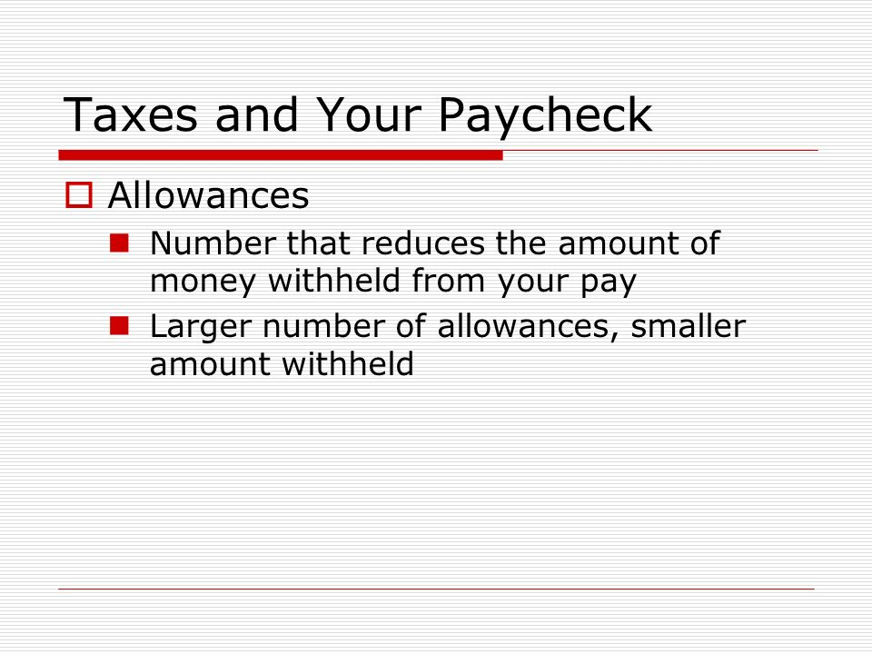 Taxes and Your Paycheck  Allowances Number that reduces the amount of money withheld from your pay Larger number of allowances, smaller amount withheld