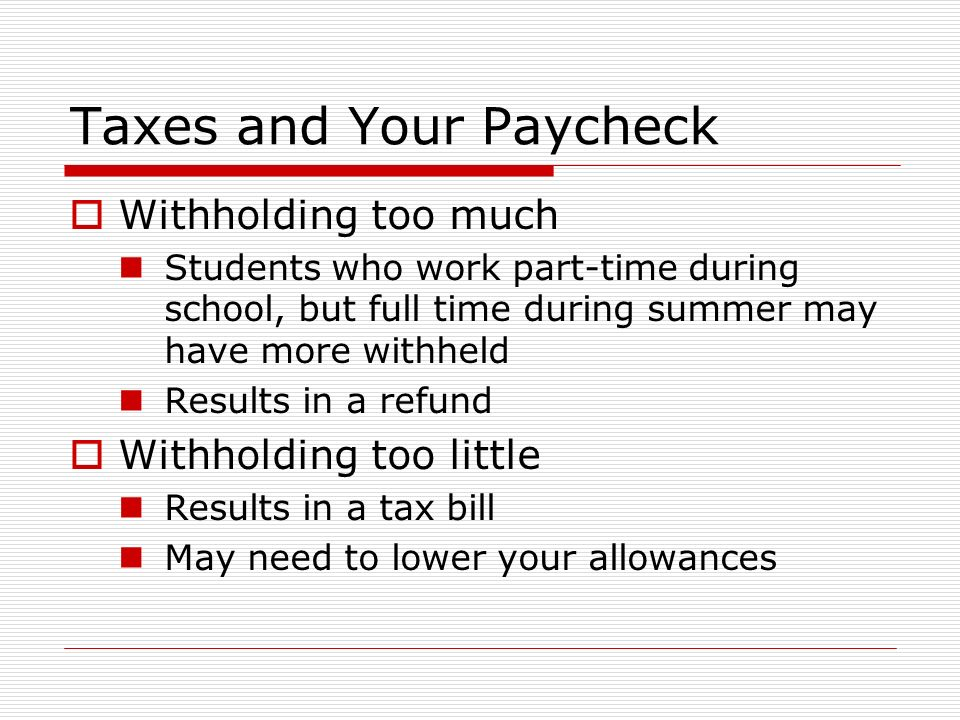 Taxes and Your Paycheck  Withholding too much Students who work part-time during school, but full time during summer may have more withheld Results in a refund  Withholding too little Results in a tax bill May need to lower your allowances