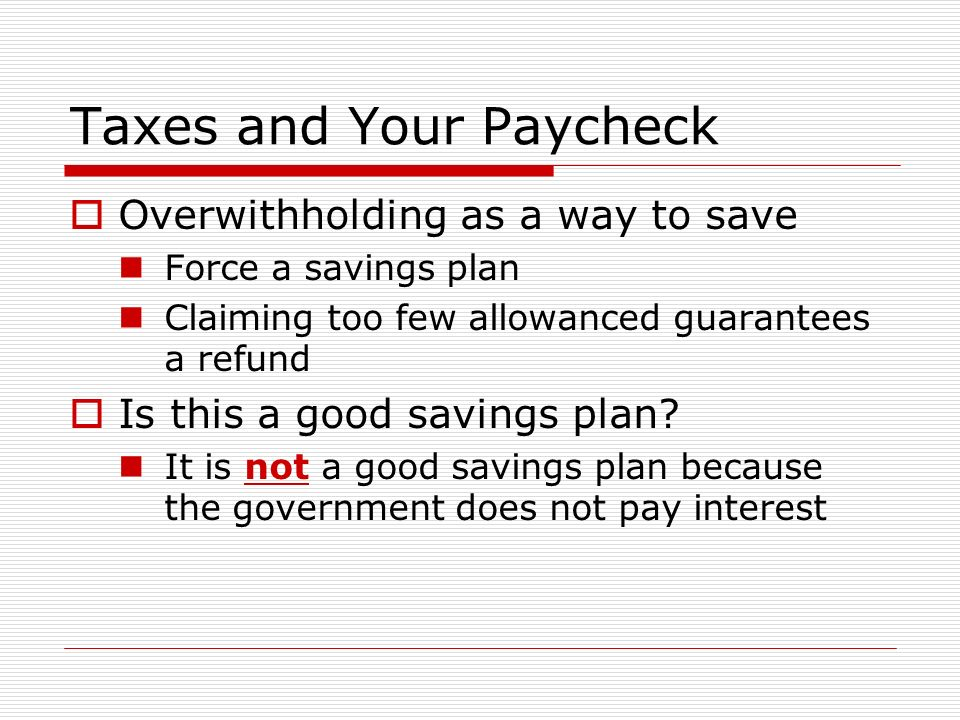 Taxes and Your Paycheck  Overwithholding as a way to save Force a savings plan Claiming too few allowanced guarantees a refund  Is this a good savings plan.