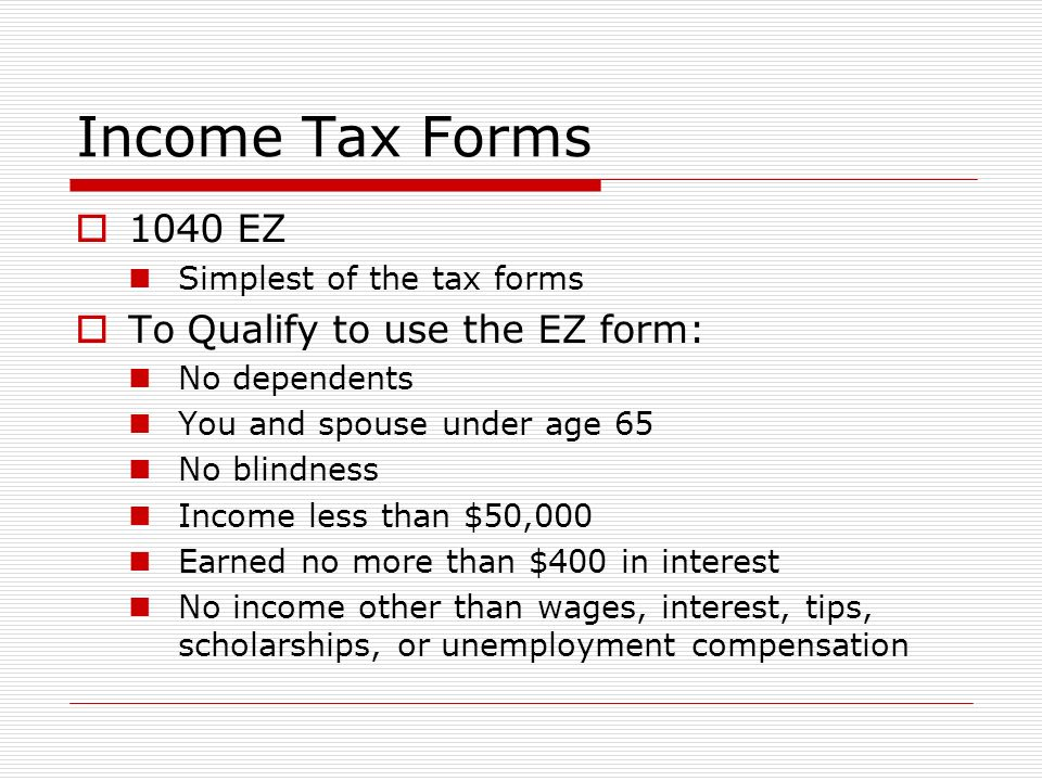 Income Tax Forms  1040 EZ Simplest of the tax forms  To Qualify to use the EZ form: No dependents You and spouse under age 65 No blindness Income less than $50,000 Earned no more than $400 in interest No income other than wages, interest, tips, scholarships, or unemployment compensation