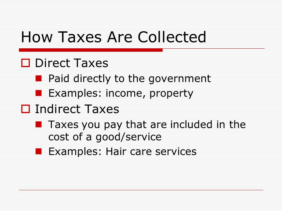 How Taxes Are Collected  Direct Taxes Paid directly to the government Examples: income, property  Indirect Taxes Taxes you pay that are included in the cost of a good/service Examples: Hair care services
