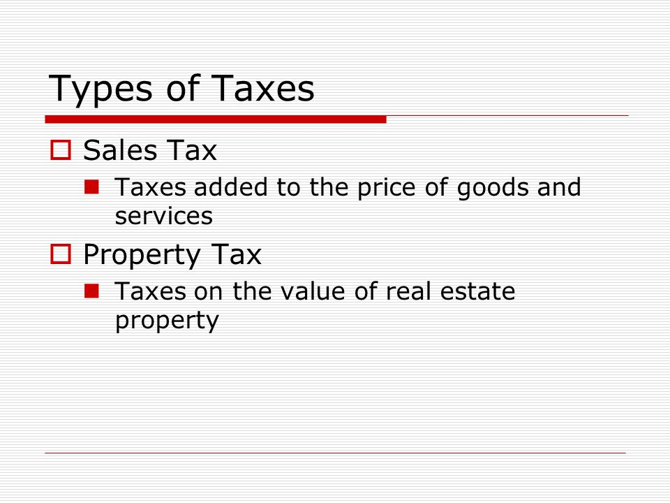 Types of Taxes  Sales Tax Taxes added to the price of goods and services  Property Tax Taxes on the value of real estate property