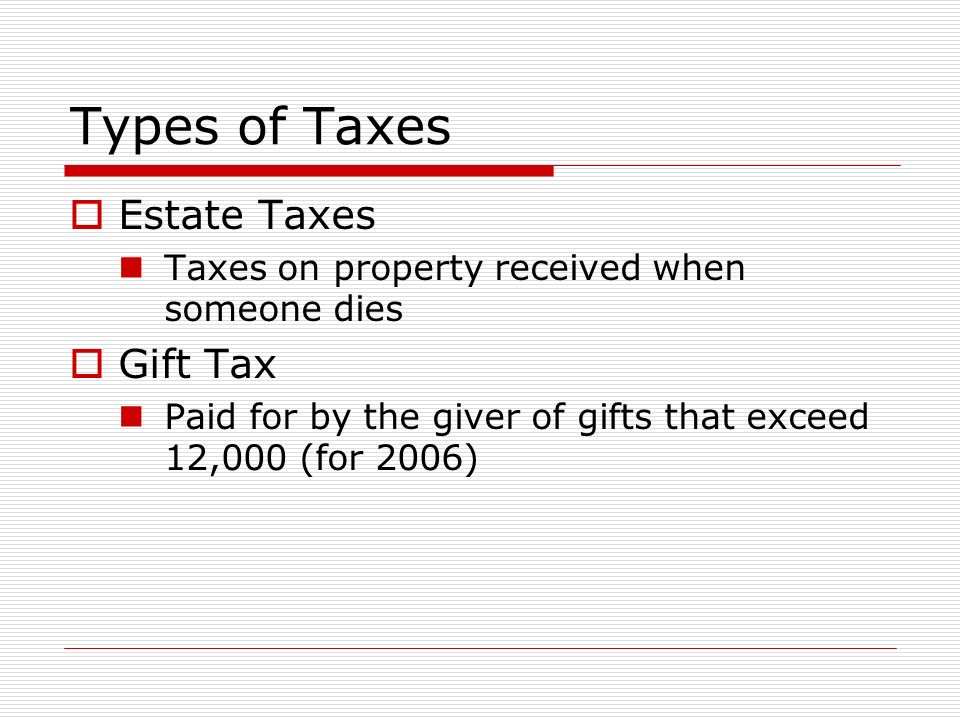 Types of Taxes  Estate Taxes Taxes on property received when someone dies  Gift Tax Paid for by the giver of gifts that exceed 12,000 (for 2006)