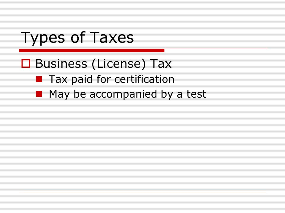 Types of Taxes  Business (License) Tax Tax paid for certification May be accompanied by a test
