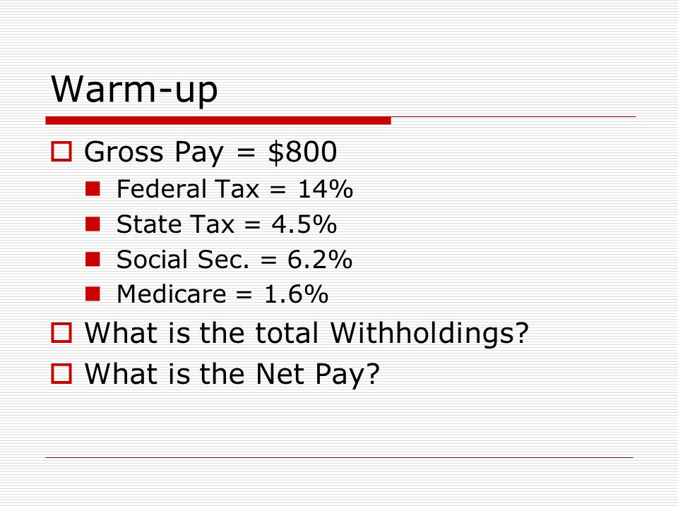 Warm-up  Gross Pay = $800 Federal Tax = 14% State Tax = 4.5% Social Sec.