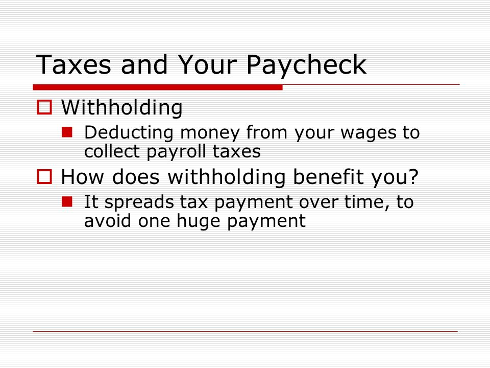 Taxes and Your Paycheck  Withholding Deducting money from your wages to collect payroll taxes  How does withholding benefit you.