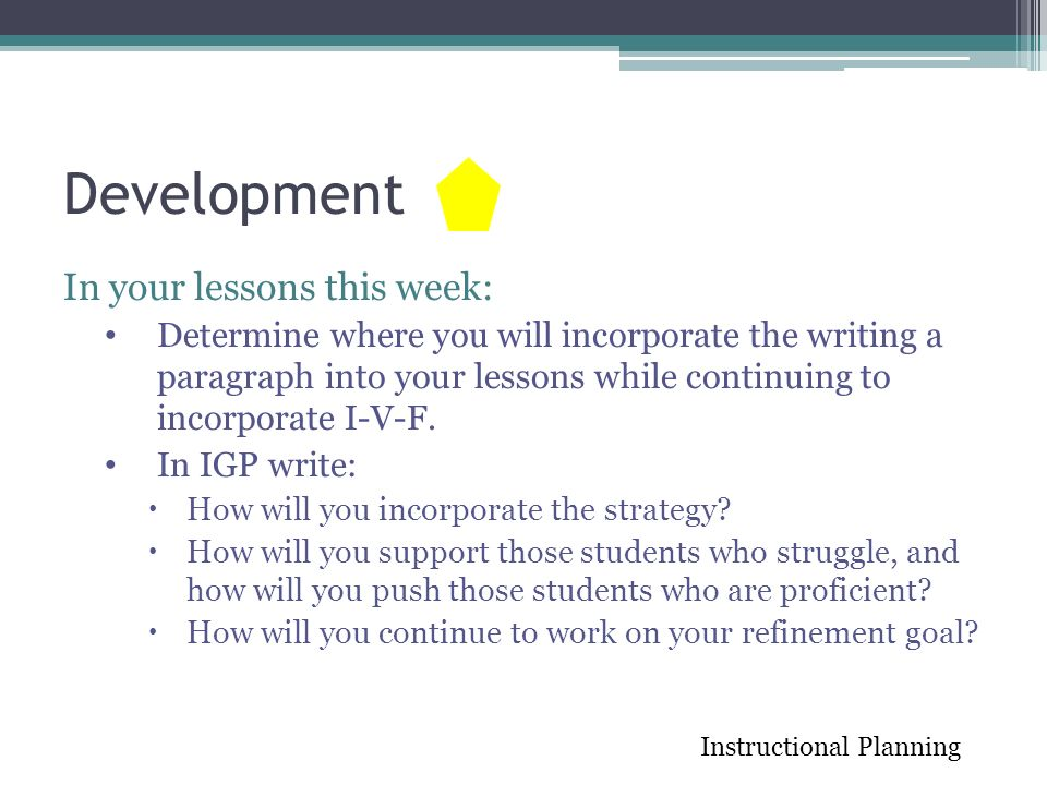 Development In your lessons this week: Determine where you will incorporate the writing a paragraph into your lessons while continuing to incorporate I-V-F.