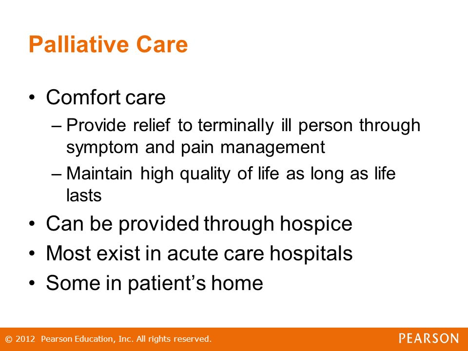 Palliative Care Comfort care –Provide relief to terminally ill person through symptom and pain management –Maintain high quality of life as long as life lasts Can be provided through hospice Most exist in acute care hospitals Some in patient's home © 2012 Pearson Education, Inc.